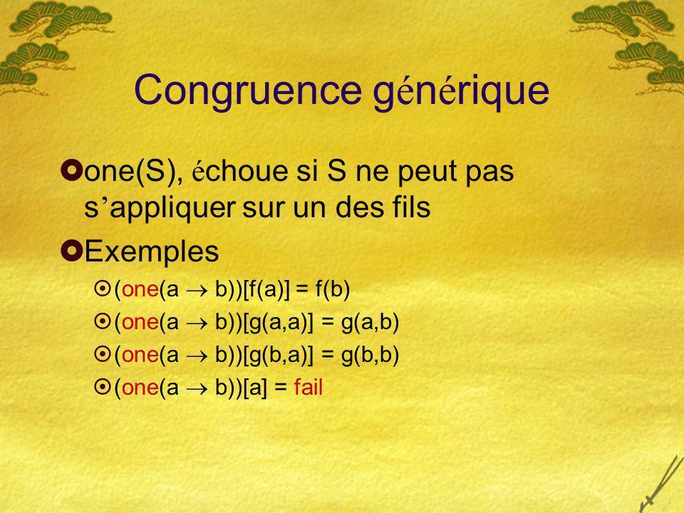 Congruence g é n é rique one(S), é choue si S ne peut pas s appliquer sur un des fils Exemples (one(a b))[f(a)] = f(b) (one(a b))[g(a,a)] = g(a,b) (one(a b))[g(b,a)] = g(b,b) (one(a b))[a] = fail