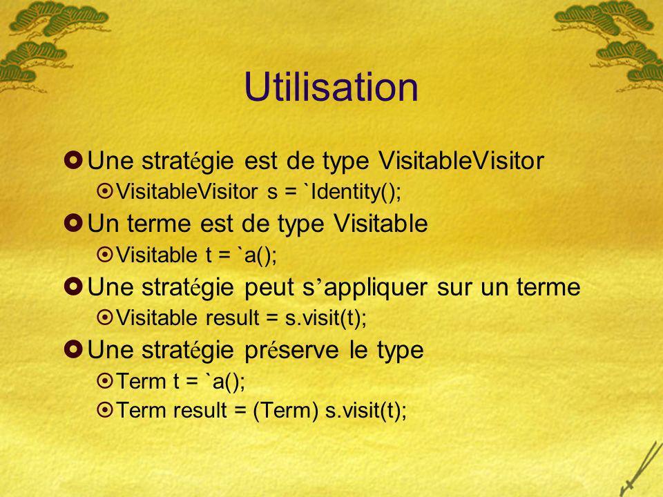 Utilisation Une strat é gie est de type VisitableVisitor VisitableVisitor s = `Identity(); Un terme est de type Visitable Visitable t = `a(); Une strat é gie peut s appliquer sur un terme Visitable result = s.visit(t); Une strat é gie pr é serve le type Term t = `a(); Term result = (Term) s.visit(t);