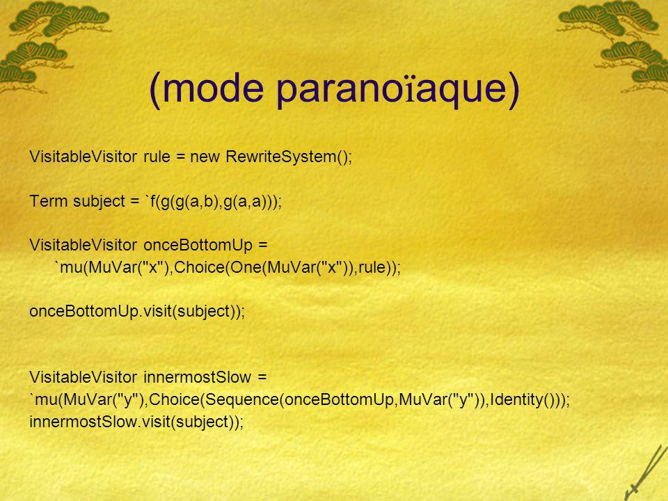 (mode parano ï aque) VisitableVisitor rule = new RewriteSystem(); Term subject = `f(g(g(a,b),g(a,a))); VisitableVisitor onceBottomUp = `mu(MuVar( x ),Choice(One(MuVar( x )),rule)); onceBottomUp.visit(subject)); VisitableVisitor innermostSlow = `mu(MuVar( y ),Choice(Sequence(onceBottomUp,MuVar( y )),Identity())); innermostSlow.visit(subject)); VisitableVisitor innermost = `mu(MuVar( x ),Sequence(All(MuVar( x )),Choice(Sequence(rule,MuVar( x )),Ident ity))); innermost.visit(subject));