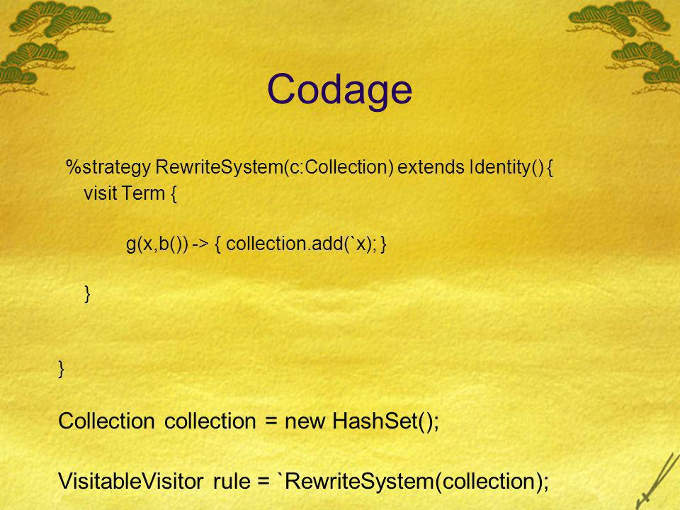 Codage %strategy RewriteSystem(c:Collection) extends Identity() { visit Term { g(x,b()) -> { collection.add(`x); } } Collection collection = new HashSet(); VisitableVisitor rule = `RewriteSystem(collection); Term subject = `f(g(g(a,b),g(c,b))); `Try(BottomUp(rule)).visit(subject); System.out.println( collect : + collection);