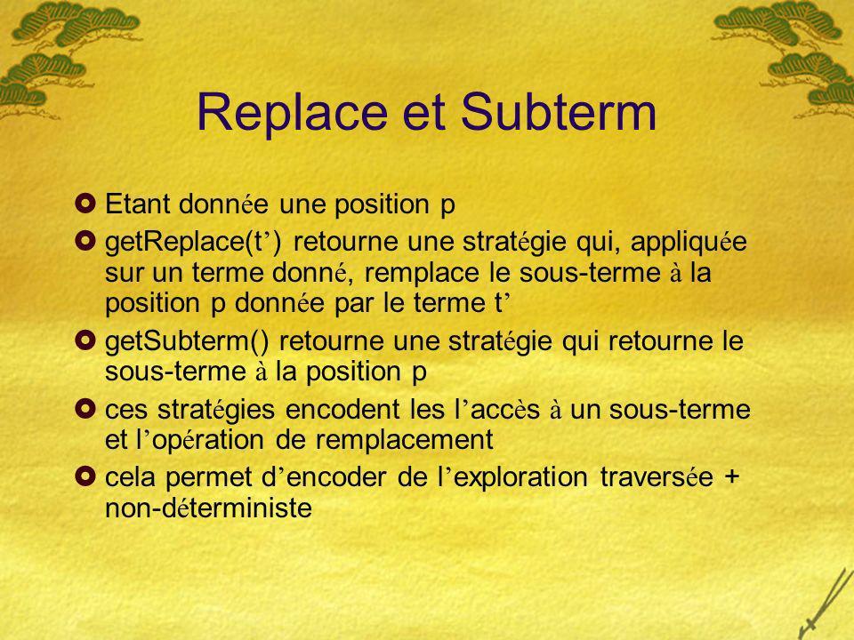 Replace et Subterm Etant donn é e une position p getReplace(t ) retourne une strat é gie qui, appliqu é e sur un terme donn é, remplace le sous-terme