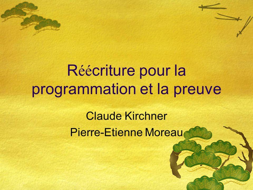 R éé criture pour la programmation et la preuve Claude Kirchner Pierre-Etienne Moreau
