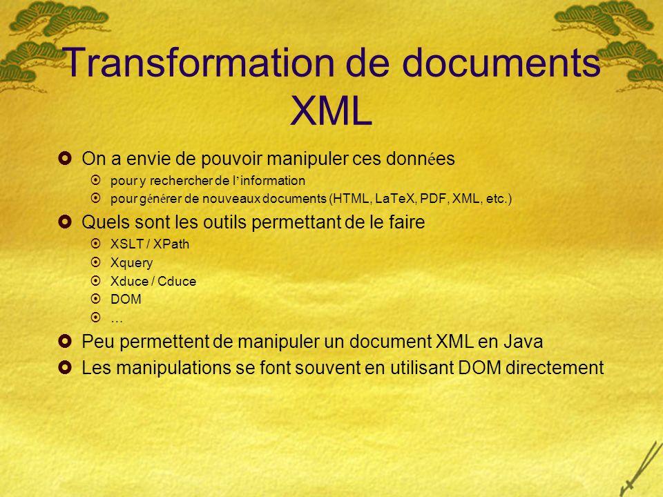 Transformation de documents XML On a envie de pouvoir manipuler ces donn é es pour y rechercher de l information pour g é n é rer de nouveaux documents (HTML, LaTeX, PDF, XML, etc.) Quels sont les outils permettant de le faire XSLT / XPath Xquery Xduce / Cduce DOM … Peu permettent de manipuler un document XML en Java Les manipulations se font souvent en utilisant DOM directement