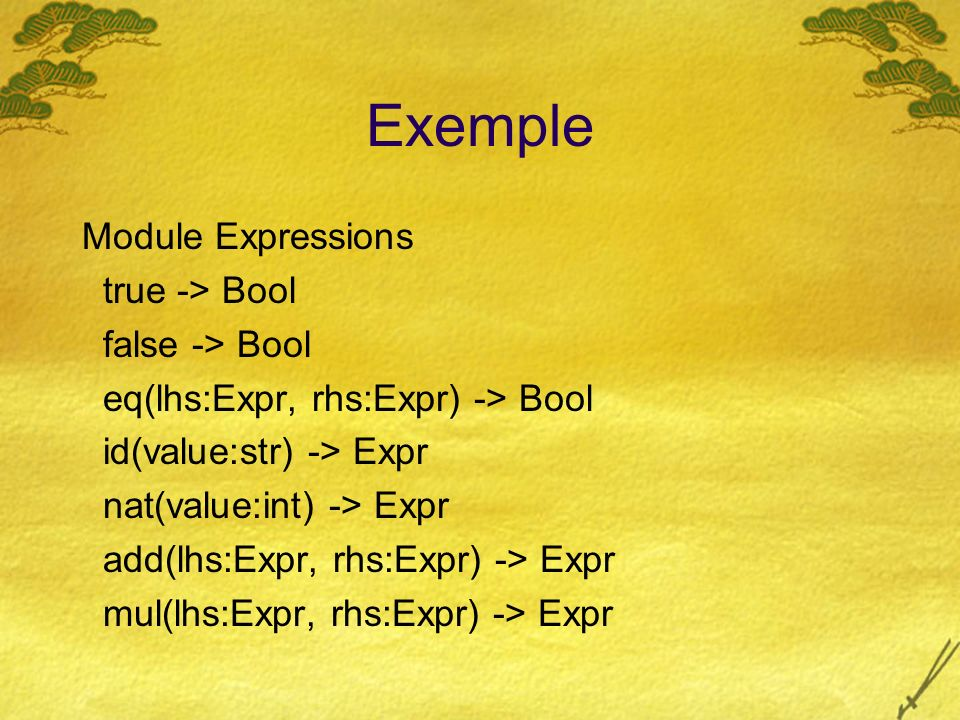 Exemple Module Expressions true -> Bool false -> Bool eq(lhs:Expr, rhs:Expr) -> Bool id(value:str) -> Expr nat(value:int) -> Expr add(lhs:Expr, rhs:Expr) -> Expr mul(lhs:Expr, rhs:Expr) -> Expr