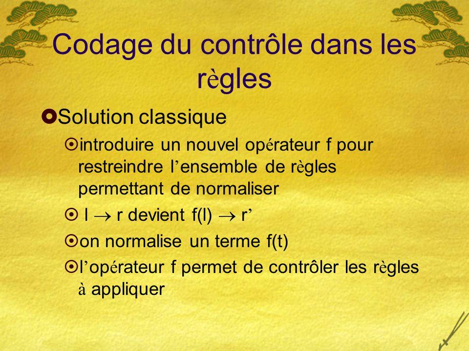 Codage du contrôle dans les r è gles Solution classique introduire un nouvel op é rateur f pour restreindre l ensemble de r è gles permettant de norma