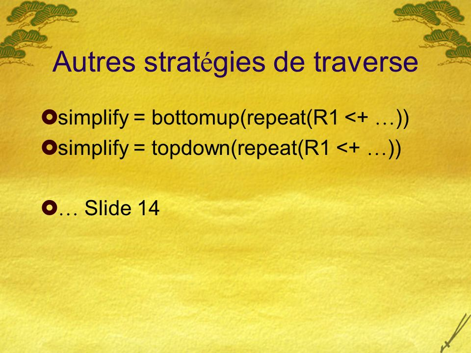 Autres strat é gies de traverse simplify = bottomup(repeat(R1 <+ … )) simplify = topdown(repeat(R1 <+ … )) … Slide 14