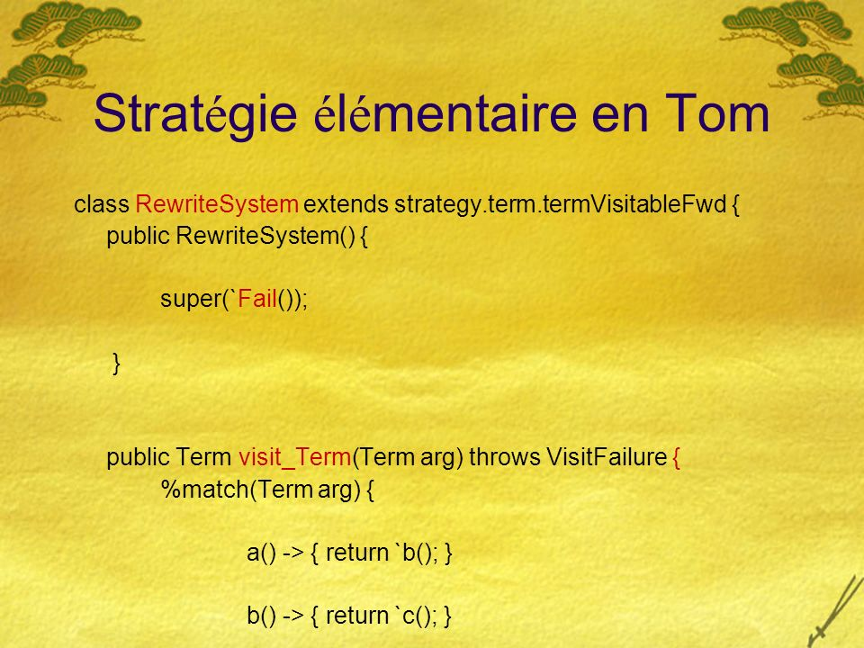 Strat é gie é l é mentaire en Tom class RewriteSystem extends strategy.term.termVisitableFwd { public RewriteSystem() { super(`Fail()); } public Term visit_Term(Term arg) throws VisitFailure { %match(Term arg) { a() -> { return `b(); } b() -> { return `c(); } g(c(),c()) -> { return `c(); } } throw new VisitFailure(); }