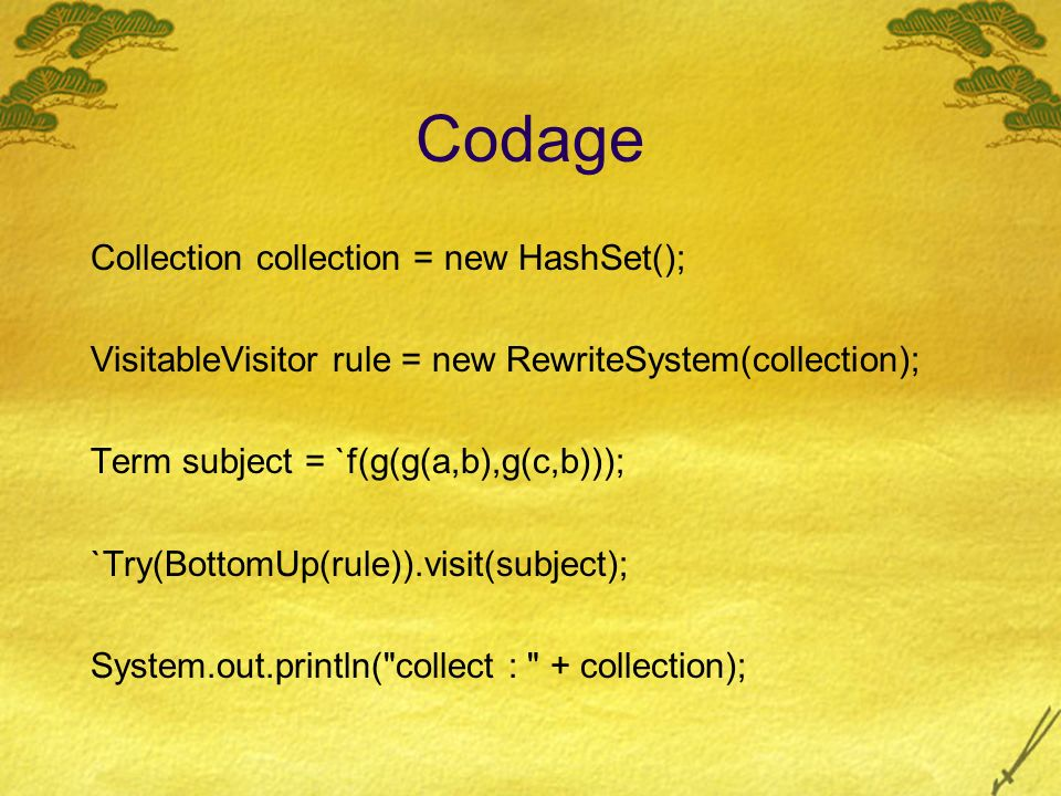 Codage Collection collection = new HashSet(); VisitableVisitor rule = new RewriteSystem(collection); Term subject = `f(g(g(a,b),g(c,b))); `Try(BottomUp(rule)).visit(subject); System.out.println( collect : + collection);