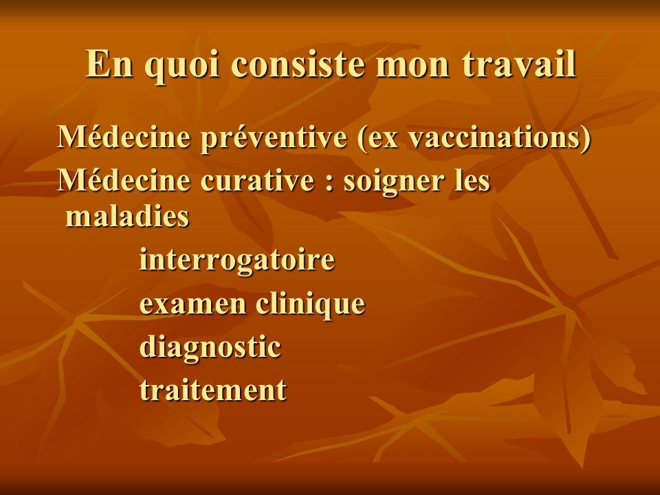 En quoi consiste mon travail Médecine préventive (ex vaccinations) Médecine préventive (ex vaccinations) Médecine curative : soigner les maladies Médecine curative : soigner les maladies interrogatoire interrogatoire examen clinique examen clinique diagnostic diagnostic traitement traitement