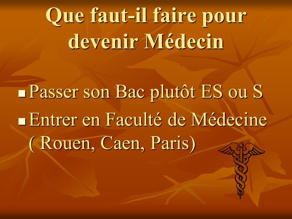 Que faut-il faire pour devenir Médecin Passer son Bac plutôt ES ou S Passer son Bac plutôt ES ou S Entrer en Faculté de Médecine ( Rouen, Caen, Paris) Entrer en Faculté de Médecine ( Rouen, Caen, Paris)