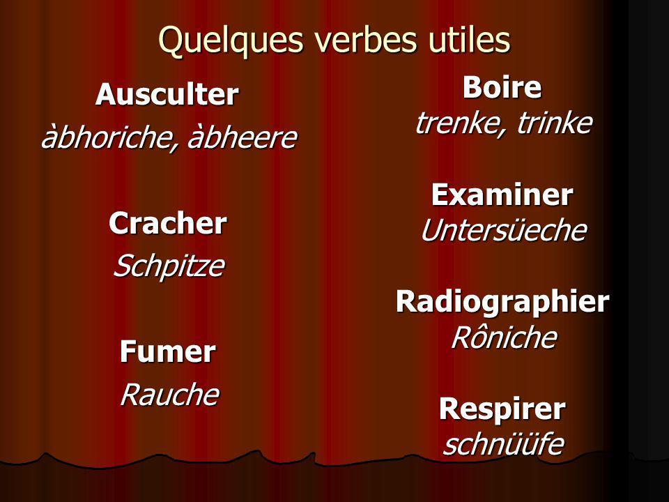 Quelques verbes utiles Ausculter àbhoriche, àbheere CracherSchpitzeFumerRaucheBoire trenke, trinke ExaminerUntersüecheRadiographierRônicheRespirerschn
