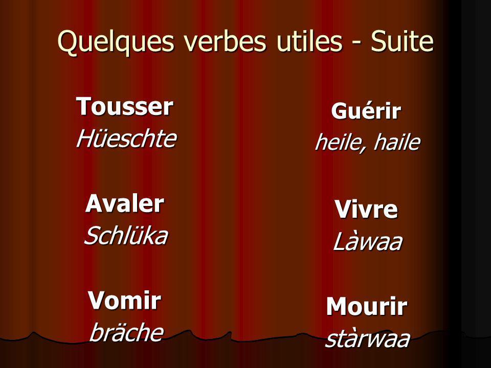 Quelques verbes utiles - Suite TousserHüeschteAvalerSchlükaVomirbräche Guérir heile, haile VivreLàwaaMourirstàrwaa