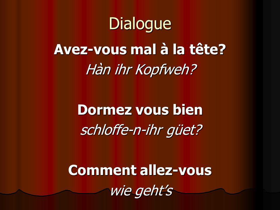 Dialogue Avez-vous mal à la tête? Hàn ihr Kopfweh? Dormez vous bien schloffe-n-ihr güet? Comment allez-vous wie gehts