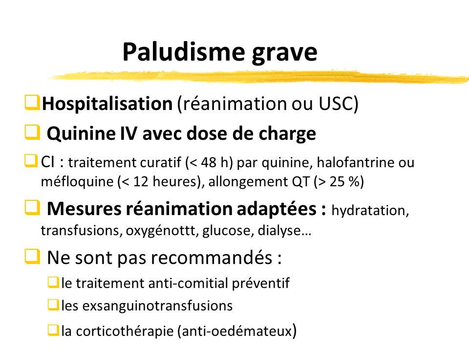 Paludisme grave Hospitalisation (réanimation ou USC) Quinine IV avec dose de charge CI : traitement curatif ( 25 %) Mesures réanimation adaptées : hydratation, transfusions, oxygénottt, glucose, dialyse… Ne sont pas recommandés : le traitement anti-comitial préventif les exsanguinotransfusions la corticothérapie (anti-oedémateux )