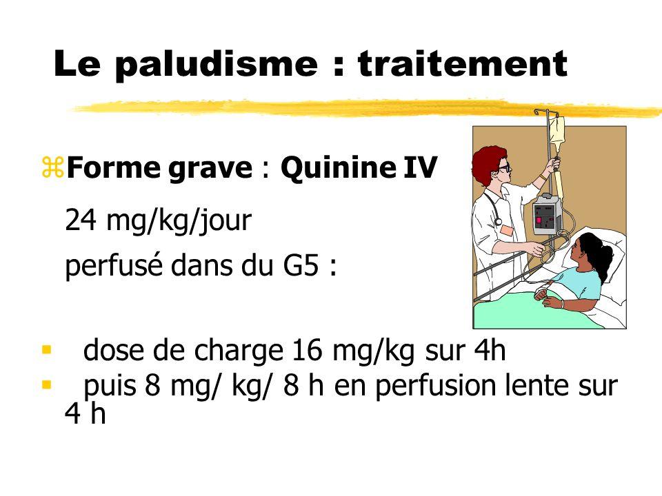 Le paludisme : traitement zForme grave : Quinine IV 24 mg/kg/jour perfusé dans du G5 : dose de charge 16 mg/kg sur 4h puis 8 mg/ kg/ 8 h en perfusion lente sur 4 h