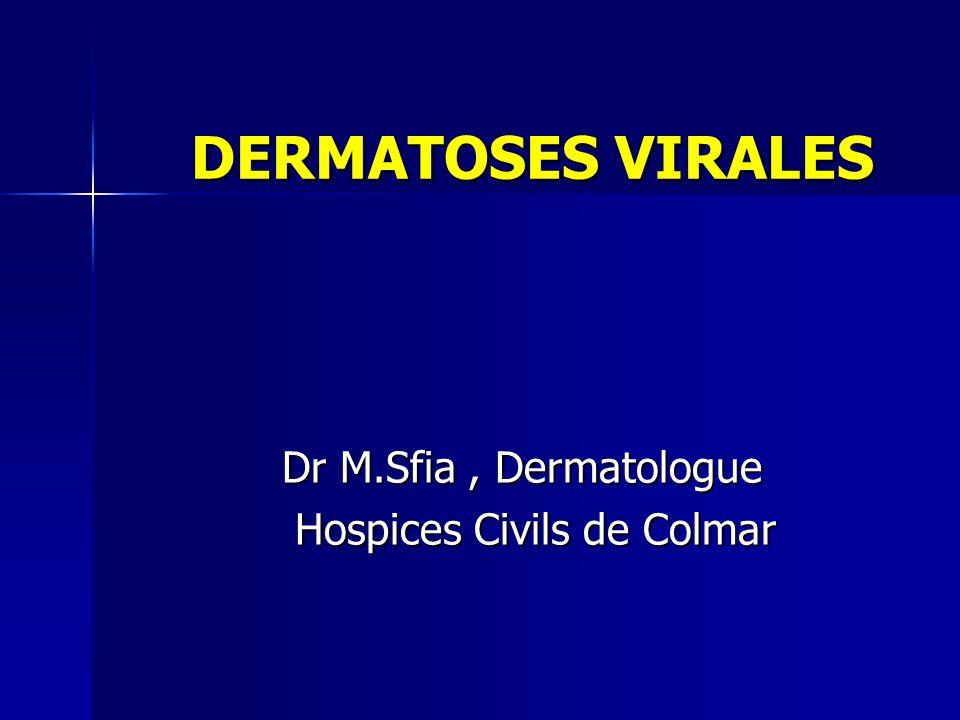 DERMATOSES VIRALES DERMATOSES VIRALES Dr M.Sfia, Dermatologue Dr M.Sfia, Dermatologue Hospices Civils de Colmar Hospices Civils de Colmar