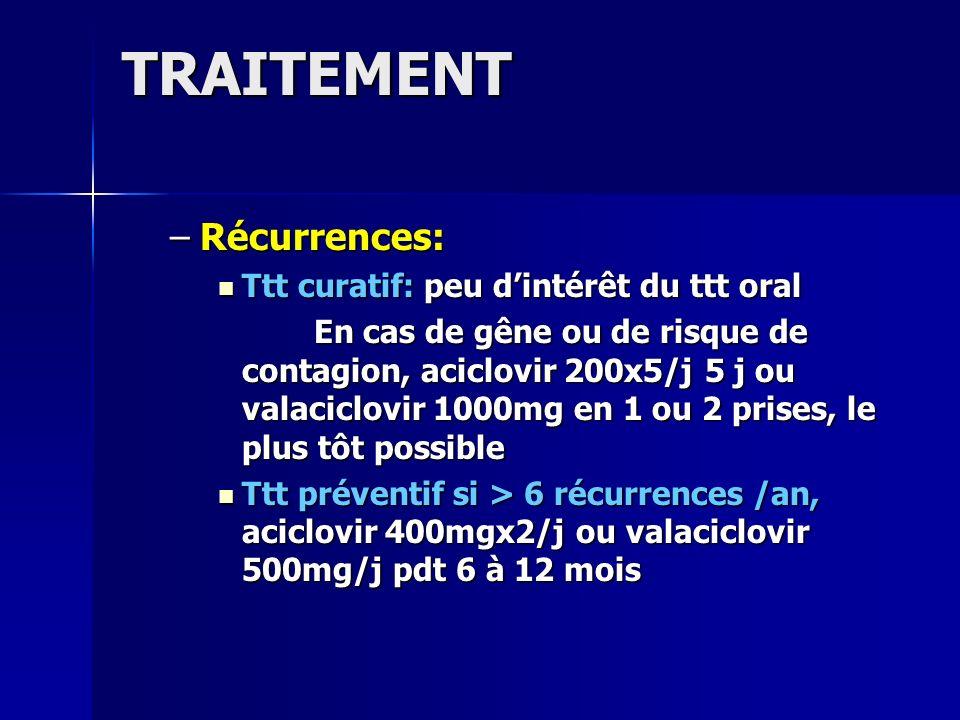 TRAITEMENT –Récurrences: Ttt curatif: peu dintérêt du ttt oral Ttt curatif: peu dintérêt du ttt oral En cas de gêne ou de risque de contagion, aciclov