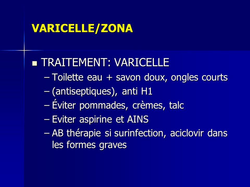 VARICELLE/ZONA TRAITEMENT: VARICELLE TRAITEMENT: VARICELLE –Toilette eau + savon doux, ongles courts –(antiseptiques), anti H1 –Éviter pommades, crème