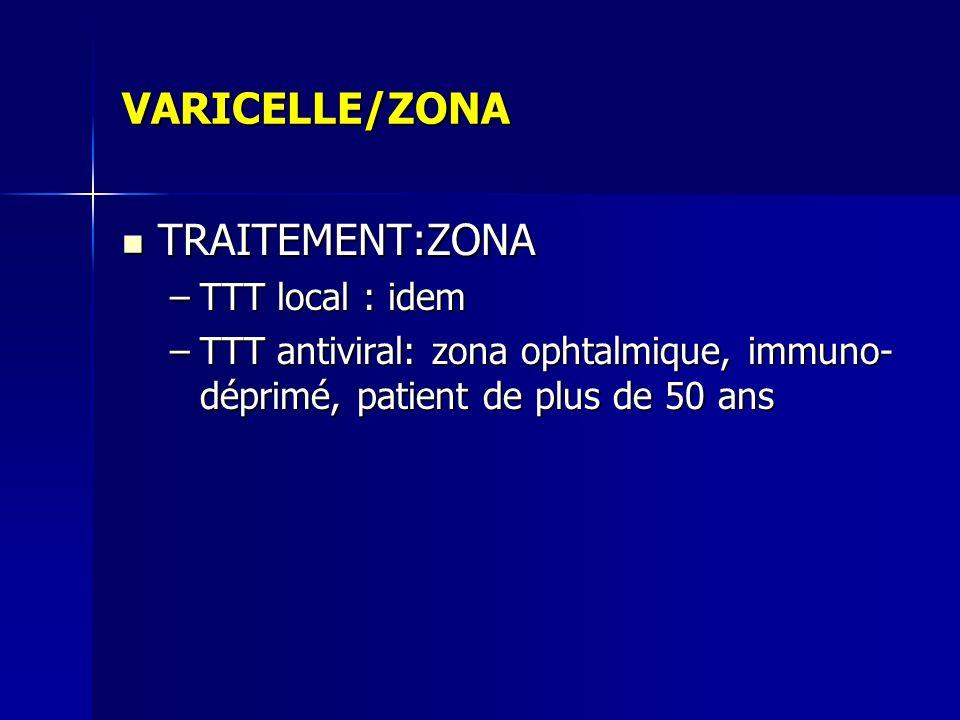 VARICELLE/ZONA TRAITEMENT:ZONA TRAITEMENT:ZONA –TTT local : idem –TTT antiviral: zona ophtalmique, immuno- déprimé, patient de plus de 50 ans
