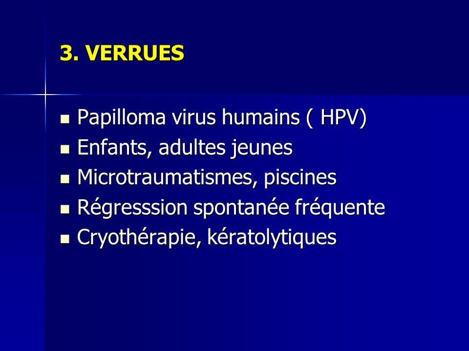 3. VERRUES Papilloma virus humains ( HPV) Papilloma virus humains ( HPV) Enfants, adultes jeunes Enfants, adultes jeunes Microtraumatismes, piscines M