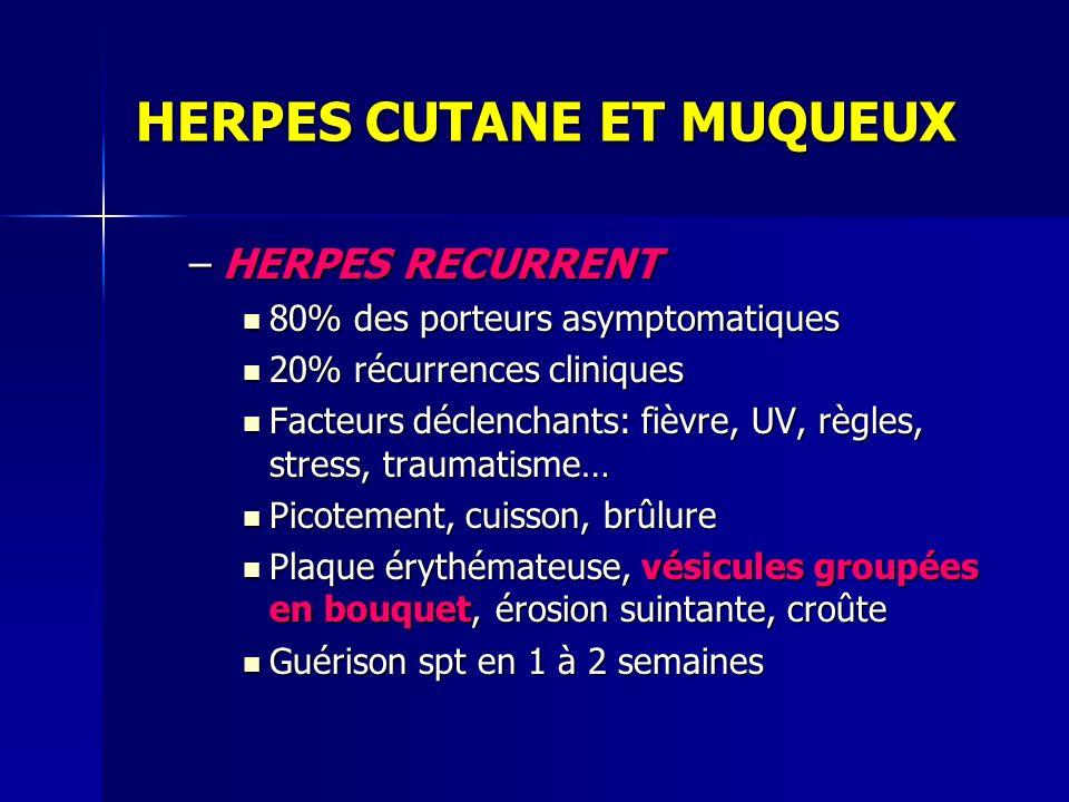 HERPES CUTANE ET MUQUEUX –HERPES RECURRENT 80% des porteurs asymptomatiques 80% des porteurs asymptomatiques 20% récurrences cliniques 20% récurrences