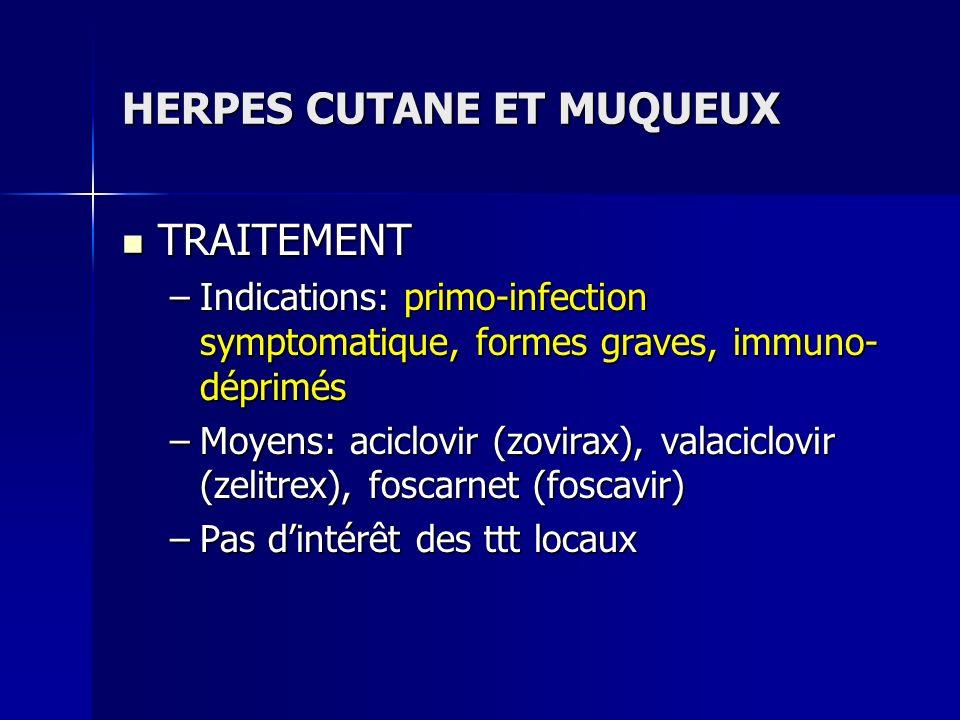 HERPES CUTANE ET MUQUEUX TRAITEMENT TRAITEMENT –Indications: primo-infection symptomatique, formes graves, immuno- déprimés –Moyens: aciclovir (zovira