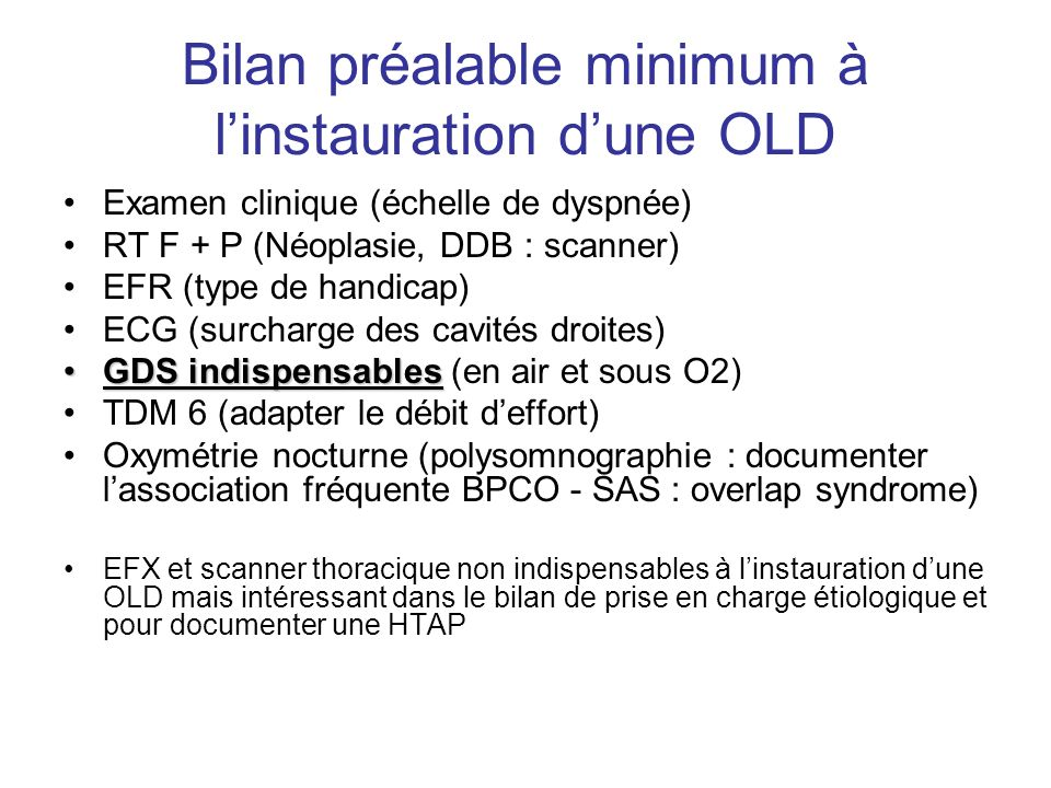 Bilan préalable minimum à linstauration dune OLD Examen clinique (échelle de dyspnée) RT F + P (Néoplasie, DDB : scanner) EFR (type de handicap) ECG (