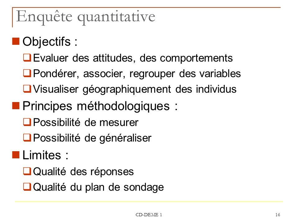 CD-DEME 1 16 Enquête quantitative Objectifs : Evaluer des attitudes, des comportements Pondérer, associer, regrouper des variables Visualiser géograph