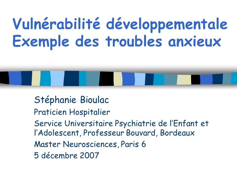 Vulnérabilité développementale Exemple des troubles anxieux Stéphanie Bioulac Praticien Hospitalier Service Universitaire Psychiatrie de lEnfant et lA
