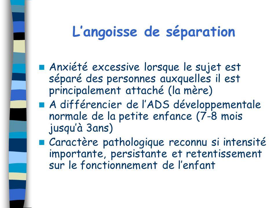 Langoisse de séparation Anxiété excessive lorsque le sujet est séparé des personnes auxquelles il est principalement attaché (la mère) A différencier
