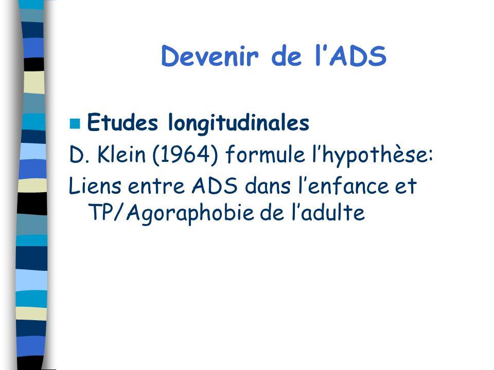 Devenir de lADS Etudes longitudinales D. Klein (1964) formule lhypothèse: Liens entre ADS dans lenfance et TP/Agoraphobie de ladulte