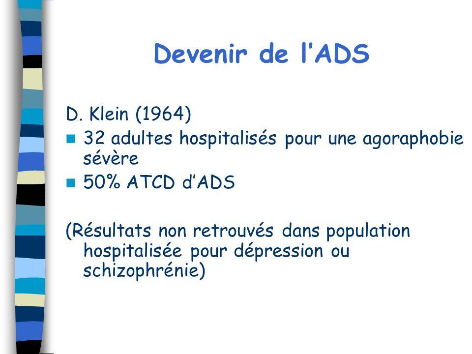 Devenir de lADS D. Klein (1964) 32 adultes hospitalisés pour une agoraphobie sévère 50% ATCD dADS (Résultats non retrouvés dans population hospitalisé