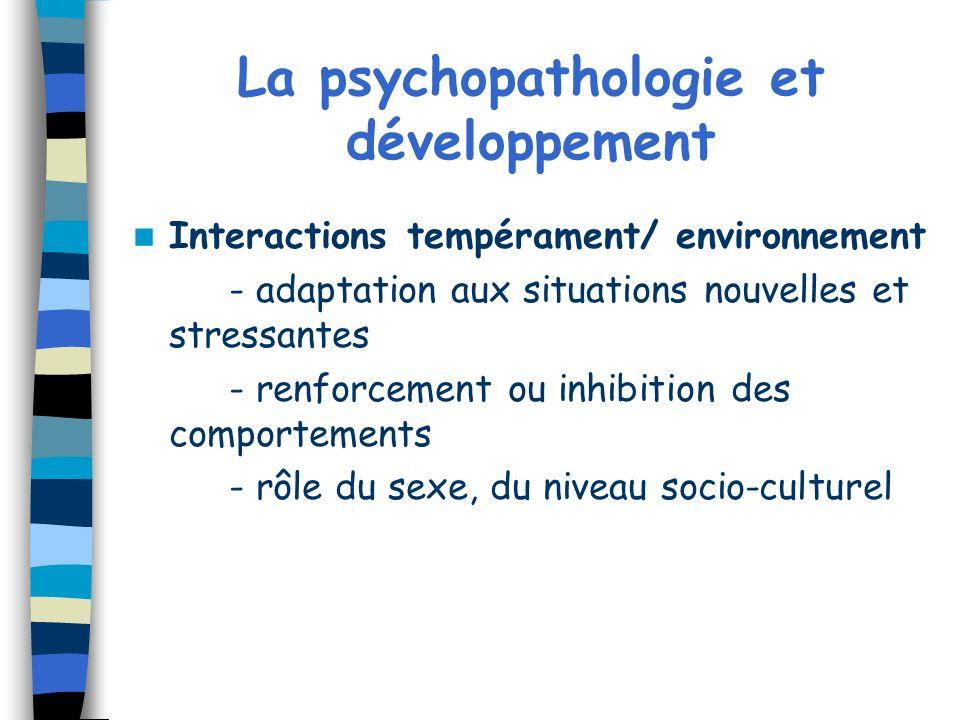 La psychopathologie et développement Interactions tempérament/ environnement - adaptation aux situations nouvelles et stressantes - renforcement ou in