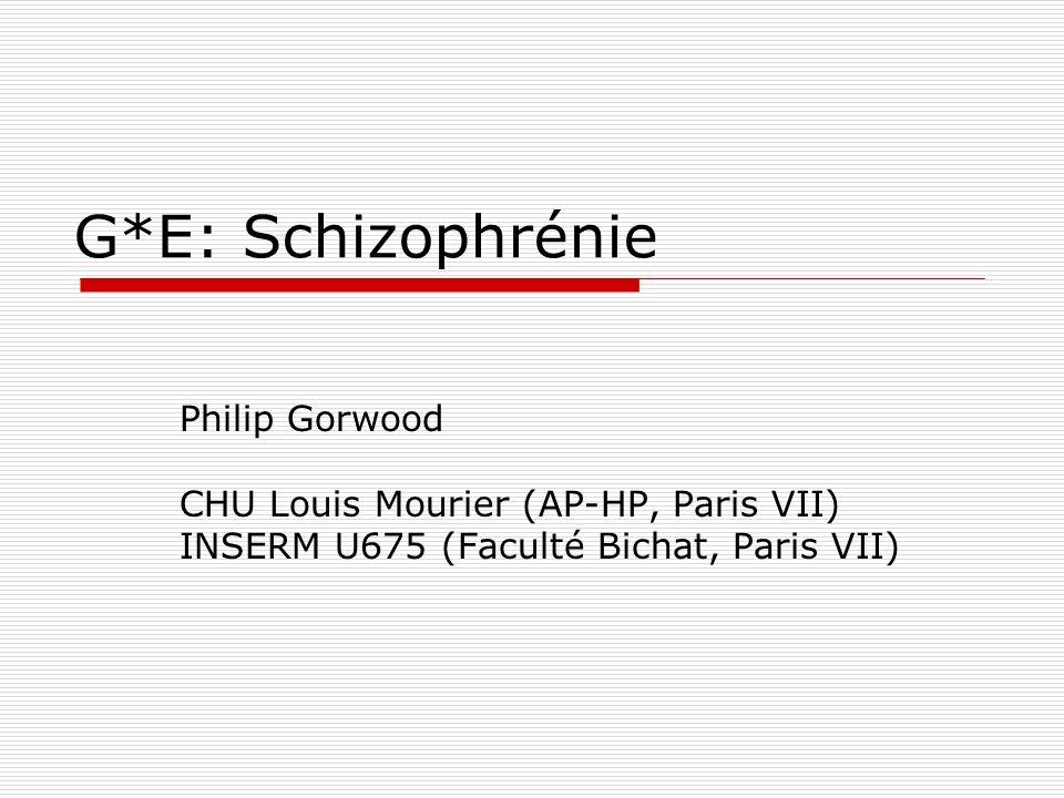 G*E: Schizophrénie Philip Gorwood CHU Louis Mourier (AP-HP, Paris VII) INSERM U675 (Faculté Bichat, Paris VII)