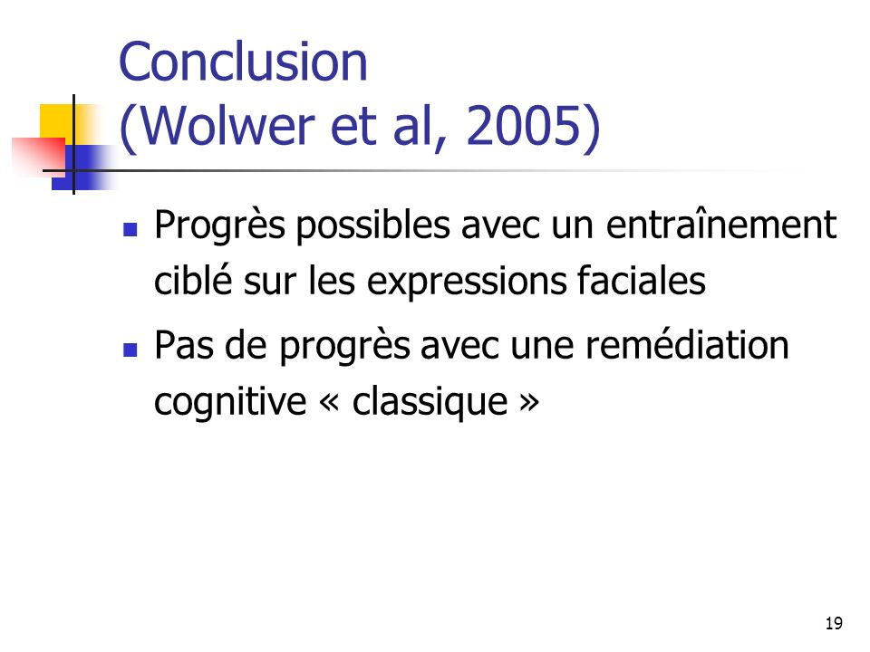 19 Conclusion (Wolwer et al, 2005) Progrès possibles avec un entraînement ciblé sur les expressions faciales Pas de progrès avec une remédiation cogni