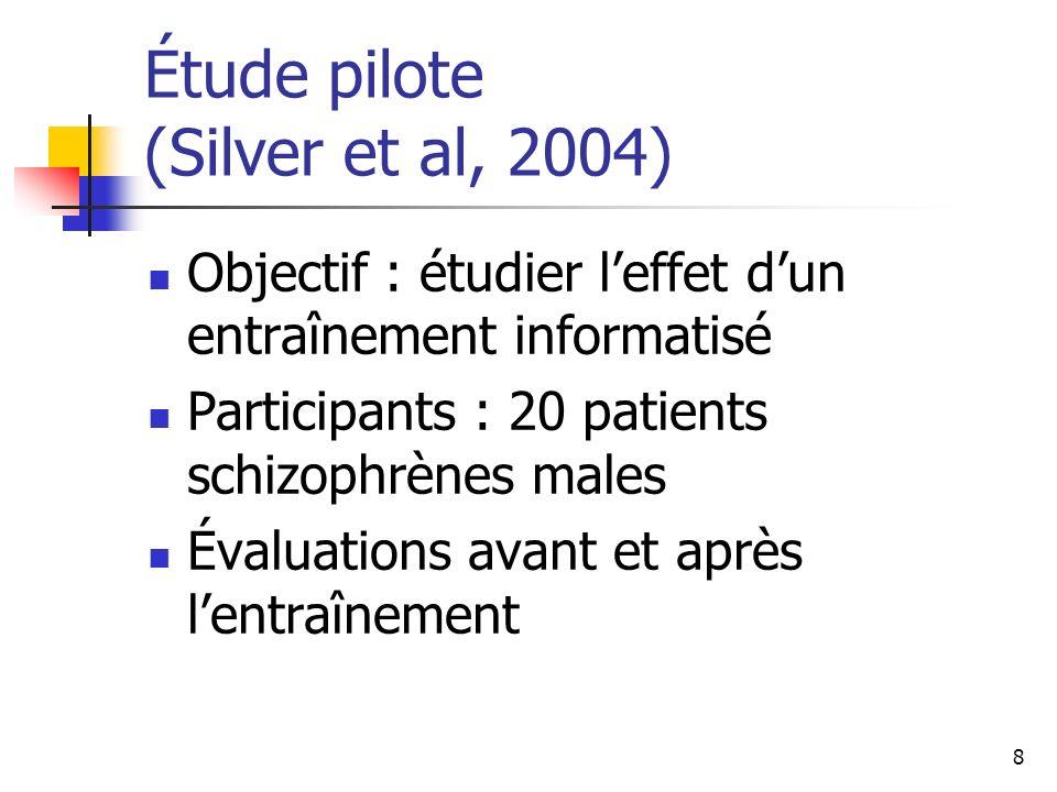 8 Étude pilote (Silver et al, 2004) Objectif : étudier leffet dun entraînement informatisé Participants : 20 patients schizophrènes males Évaluations