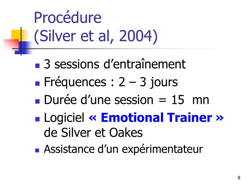 9 Procédure (Silver et al, 2004) 3 sessions dentraînement Fréquences : 2 – 3 jours Durée dune session = 15 mn Logiciel « Emotional Trainer » de Silver
