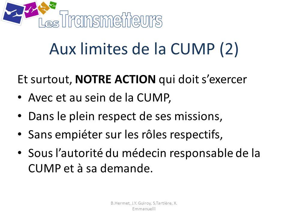 Aux limites de la CUMP (2) Et surtout, NOTRE ACTION qui doit sexercer Avec et au sein de la CUMP, Dans le plein respect de ses missions, Sans empiéter