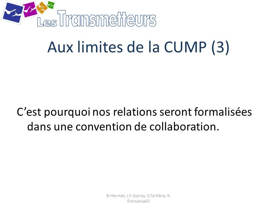 Aux limites de la CUMP (3) Cest pourquoi nos relations seront formalisées dans une convention de collaboration. B.Hermet, J.Y. Guiroy, S.Tartière, X.