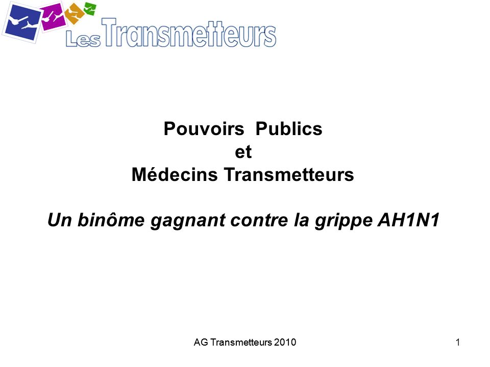 AG Transmetteurs 20101 Pouvoirs Publics et Médecins Transmetteurs Un binôme gagnant contre la grippe AH1N1