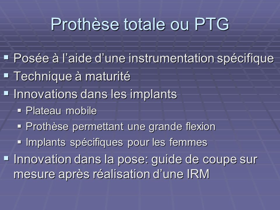 Prothèse totale ou PTG Posée à laide dune instrumentation spécifique Posée à laide dune instrumentation spécifique Technique à maturité Technique à ma