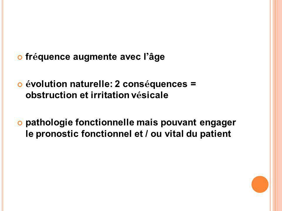 fr é quence augmente avec l âge é volution naturelle: 2 cons é quences = obstruction et irritation v é sicale pathologie fonctionnelle mais pouvant en