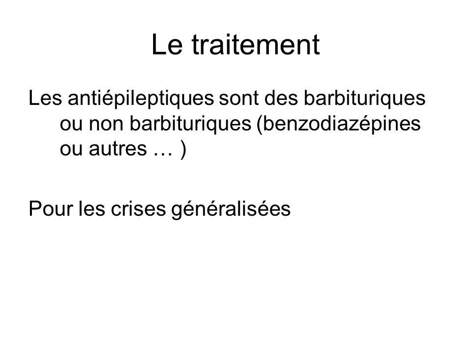 Le traitement Les antiépileptiques sont des barbituriques ou non barbituriques (benzodiazépines ou autres … ) Pour les crises généralisées