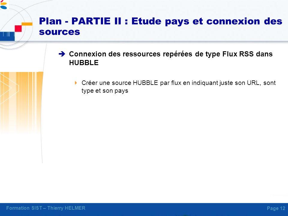 Formation SIST – Thierry HELMER Page 12 Plan - PARTIE II : Etude pays et connexion des sources Connexion des ressources repérées de type Flux RSS dans