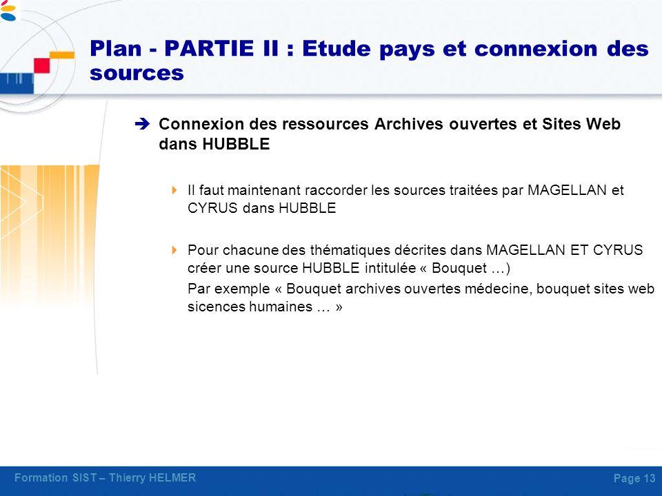 Formation SIST – Thierry HELMER Page 13 Plan - PARTIE II : Etude pays et connexion des sources Connexion des ressources Archives ouvertes et Sites Web
