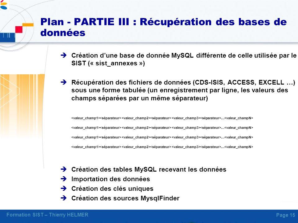 Formation SIST – Thierry HELMER Page 15 Plan - PARTIE III : Récupération des bases de données Création dune base de donnée MySQL différente de celle u