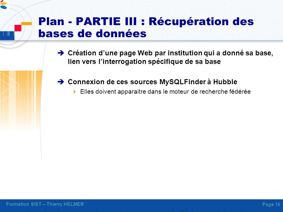 Formation SIST – Thierry HELMER Page 16 Plan - PARTIE III : Récupération des bases de données Création dune page Web par institution qui a donné sa ba