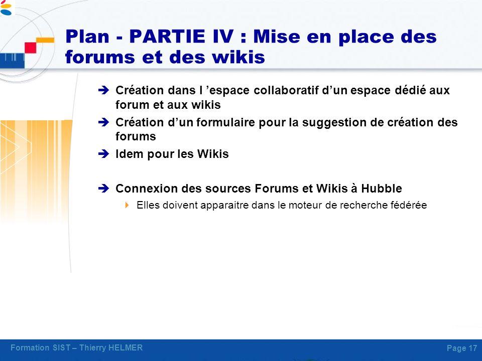 Formation SIST – Thierry HELMER Page 17 Plan - PARTIE IV : Mise en place des forums et des wikis Création dans l espace collaboratif dun espace dédié