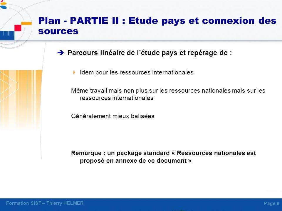 Formation SIST – Thierry HELMER Page 8 Plan - PARTIE II : Etude pays et connexion des sources Parcours linéaire de létude pays et repérage de : Idem p