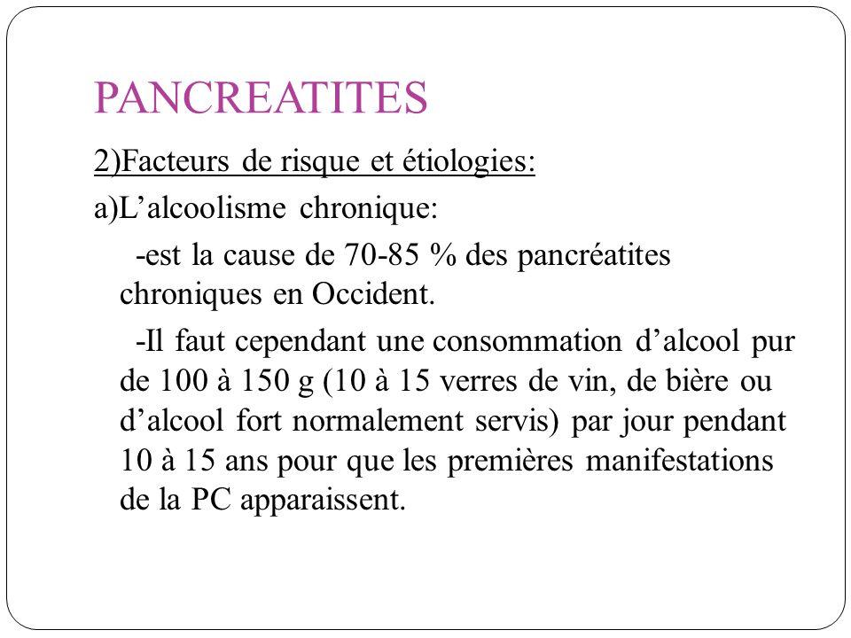 PANCREATITES 2)Facteurs de risque et étiologies: a)Lalcoolisme chronique: -est la cause de 70-85 % des pancréatites chroniques en Occident. -Il faut c
